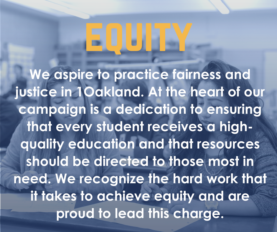 Equity: We aspire to practice fairness and justice in 1Oakland. At the heart of our campaign is a dedication to ensuring that every student receives a high-quality education and that resources should be directed to those most in need. We recognize the hard work that it takes to achieve equity and are proud to lead this charge.